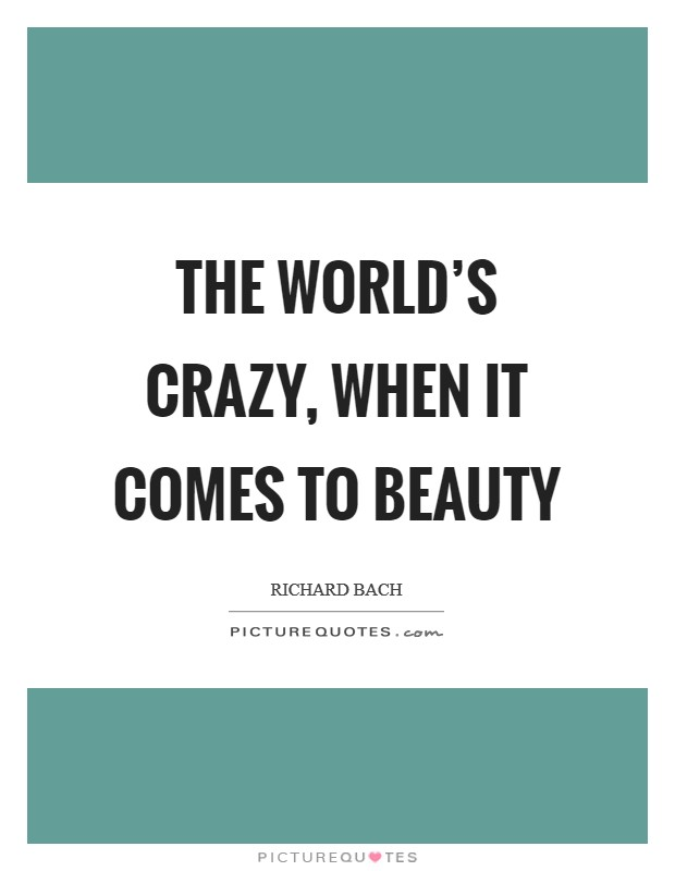 The world's crazy, when it comes to beauty Picture Quote #1