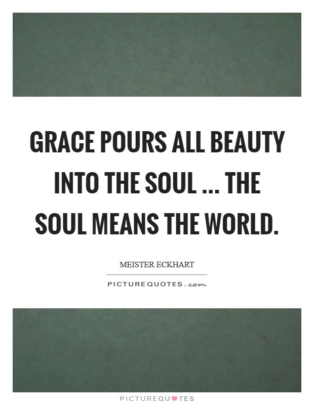 Grace pours all beauty into the soul ... The soul means the world Picture Quote #1