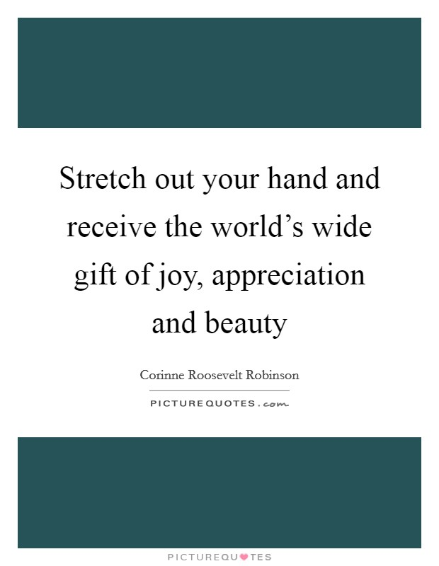 Stretch out your hand and receive the world's wide gift of joy, appreciation and beauty Picture Quote #1