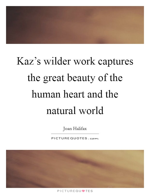 Kaz's wilder work captures the great beauty of the human heart and the natural world Picture Quote #1