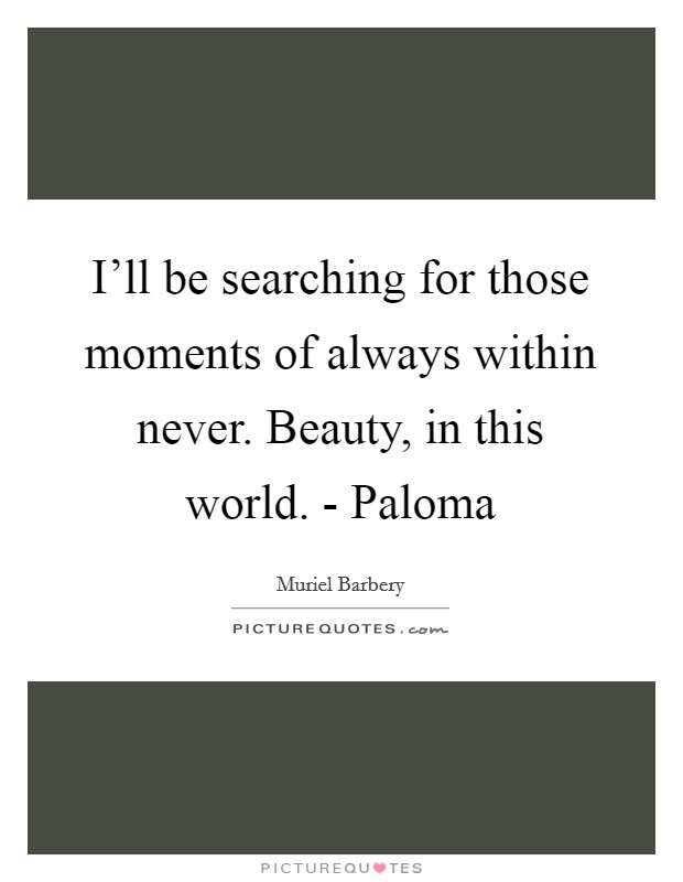 I'll be searching for those moments of always within never. Beauty, in this world. - Paloma Picture Quote #1