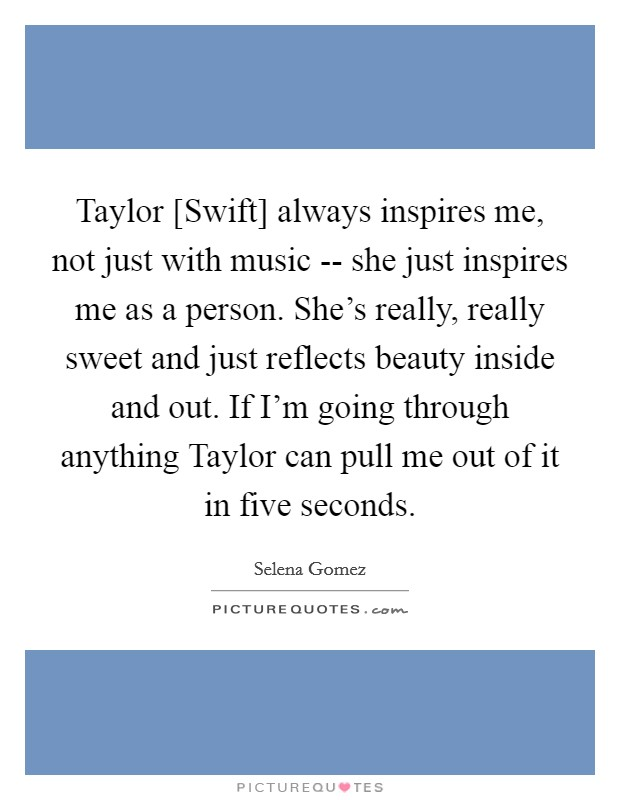 Taylor [Swift] always inspires me, not just with music -- she just inspires me as a person. She's really, really sweet and just reflects beauty inside and out. If I'm going through anything Taylor can pull me out of it in five seconds Picture Quote #1