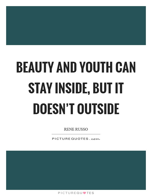 Beauty and youth can stay inside, but it doesn't outside Picture Quote #1
