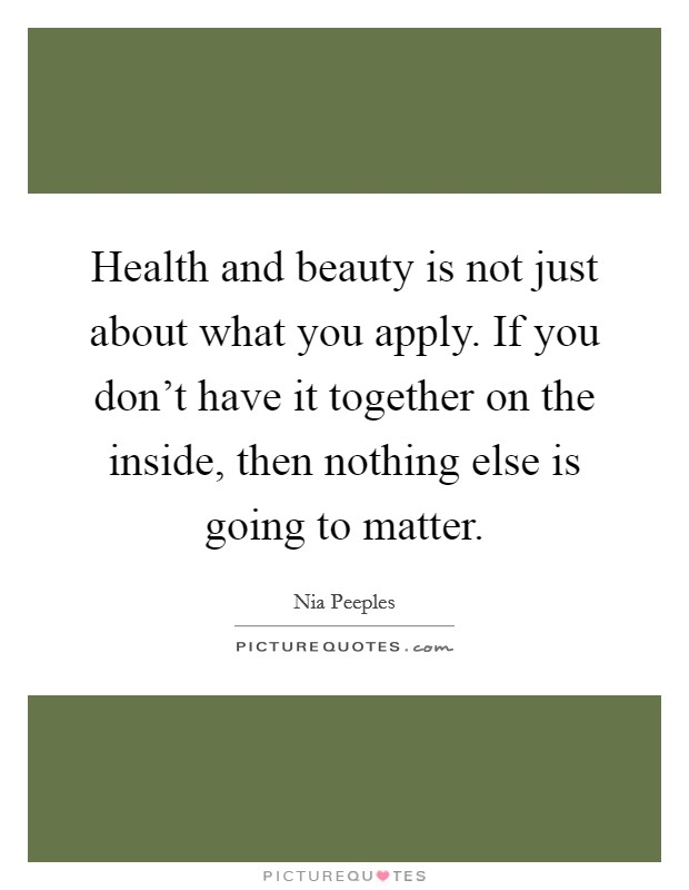 Health and beauty is not just about what you apply. If you don't have it together on the inside, then nothing else is going to matter Picture Quote #1