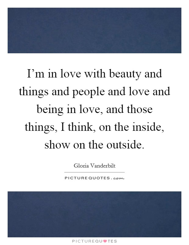 I'm in love with beauty and things and people and love and being in love, and those things, I think, on the inside, show on the outside Picture Quote #1