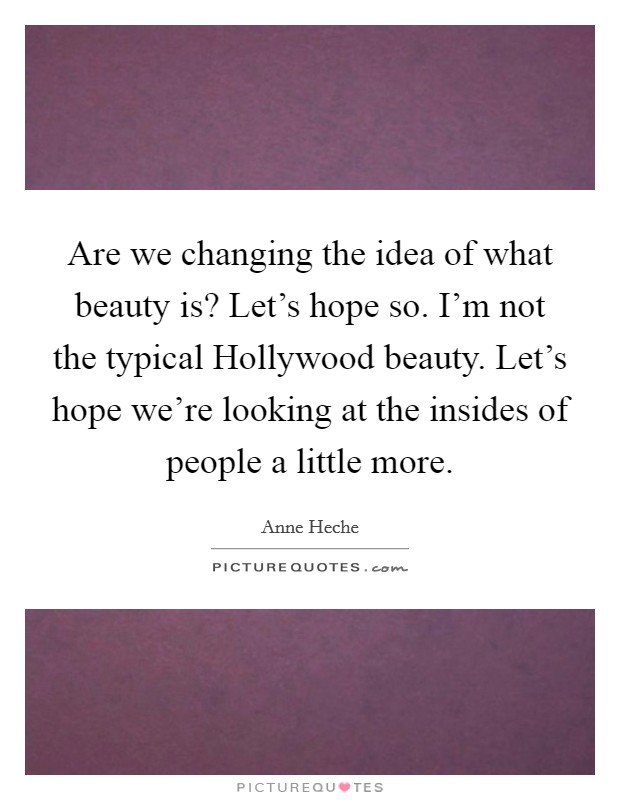 Are we changing the idea of what beauty is? Let's hope so. I'm not the typical Hollywood beauty. Let's hope we're looking at the insides of people a little more Picture Quote #1