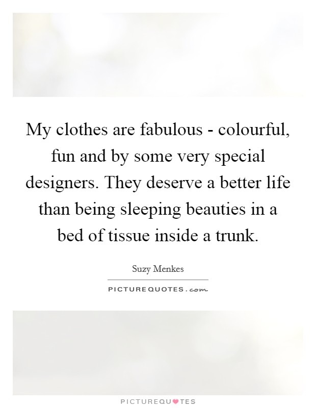 My clothes are fabulous - colourful, fun and by some very special designers. They deserve a better life than being sleeping beauties in a bed of tissue inside a trunk Picture Quote #1