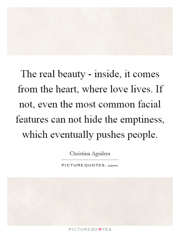 The real beauty - inside, it comes from the heart, where love lives. If not, even the most common facial features can not hide the emptiness, which eventually pushes people Picture Quote #1