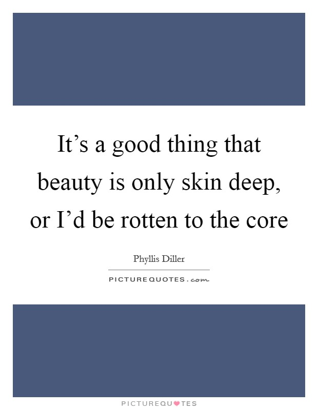 It's a good thing that beauty is only skin deep, or I'd be rotten to the core Picture Quote #1