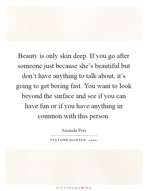 Beauty is only skin deep. If you go after someone just because she's beautiful but don't have anything to talk about, it's going to get boring fast. You want to look beyond the surface and see if you can have fun or if you have anything in common with this person Picture Quote #1