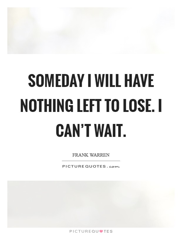 Someday I will have nothing left to lose. I can't wait Picture Quote #1