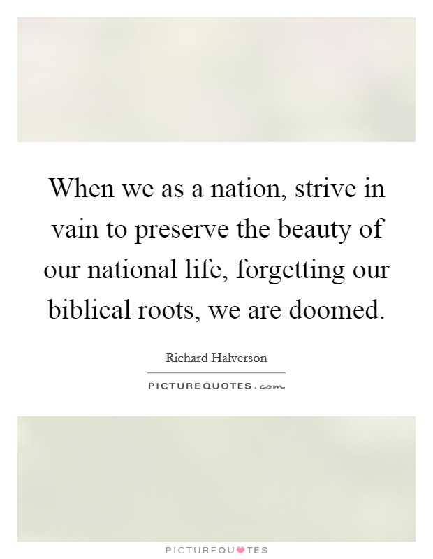 When we as a nation, strive in vain to preserve the beauty of our national life, forgetting our biblical roots, we are doomed Picture Quote #1