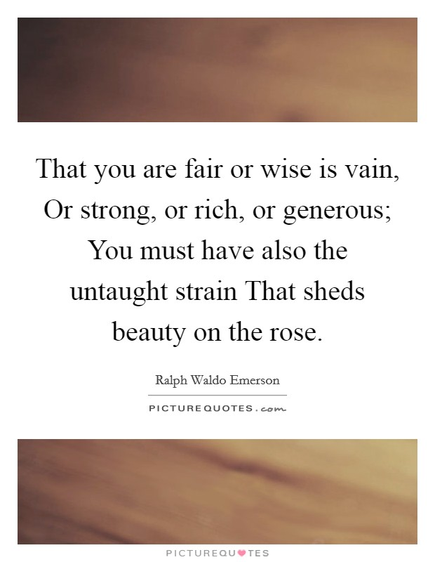 That you are fair or wise is vain, Or strong, or rich, or generous; You must have also the untaught strain That sheds beauty on the rose Picture Quote #1