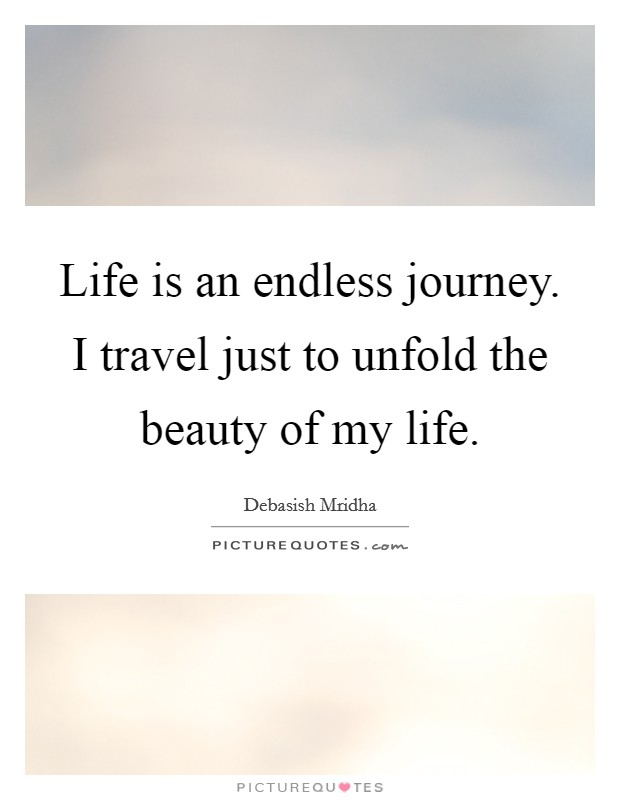 Life is an endless journey. I travel just to unfold the beauty of my life Picture Quote #1