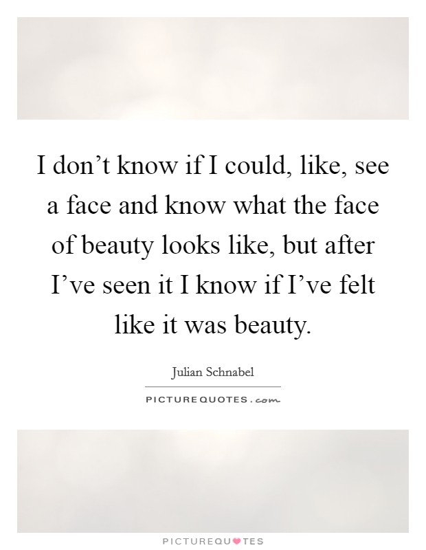 I don't know if I could, like, see a face and know what the face of beauty looks like, but after I've seen it I know if I've felt like it was beauty Picture Quote #1