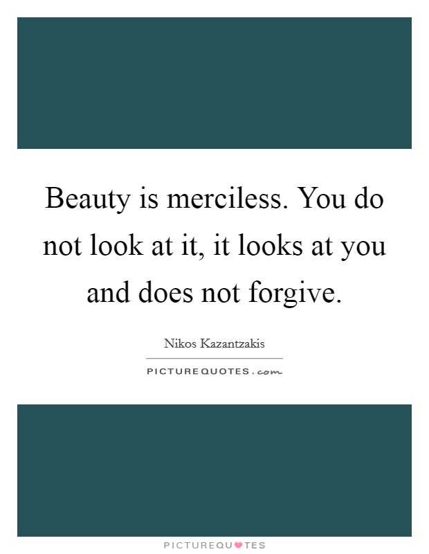 Beauty is merciless. You do not look at it, it looks at you and does not forgive Picture Quote #1