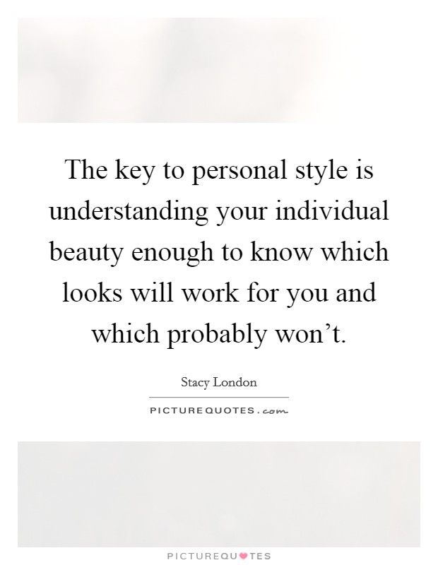 The key to personal style is understanding your individual beauty enough to know which looks will work for you and which probably won't Picture Quote #1