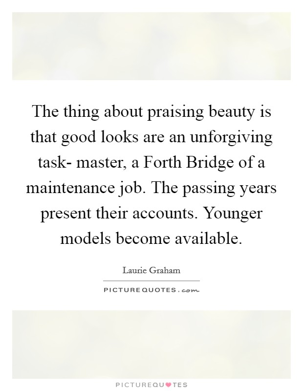 The thing about praising beauty is that good looks are an unforgiving task- master, a Forth Bridge of a maintenance job. The passing years present their accounts. Younger models become available Picture Quote #1