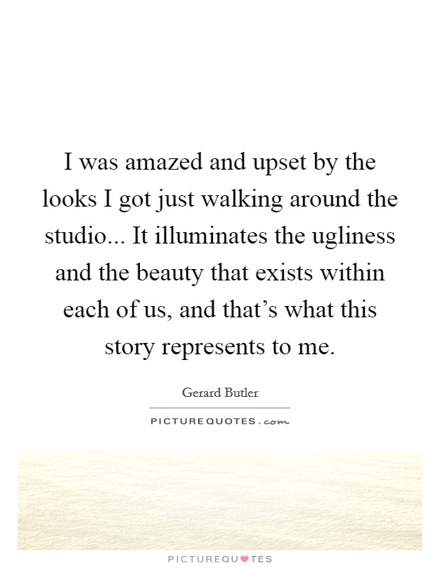 I was amazed and upset by the looks I got just walking around the studio... It illuminates the ugliness and the beauty that exists within each of us, and that's what this story represents to me Picture Quote #1