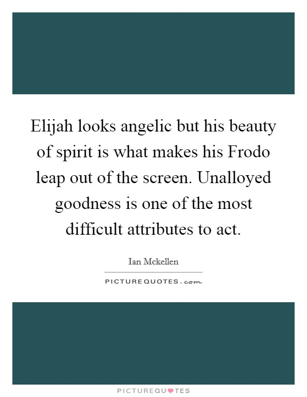 Elijah looks angelic but his beauty of spirit is what makes his Frodo leap out of the screen. Unalloyed goodness is one of the most difficult attributes to act Picture Quote #1
