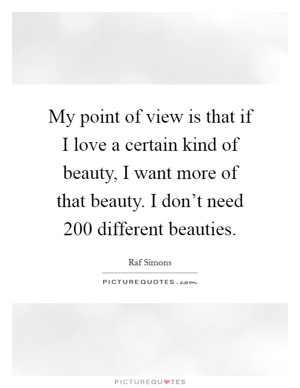 My point of view is that if I love a certain kind of beauty, I want more of that beauty. I don't need 200 different beauties Picture Quote #1