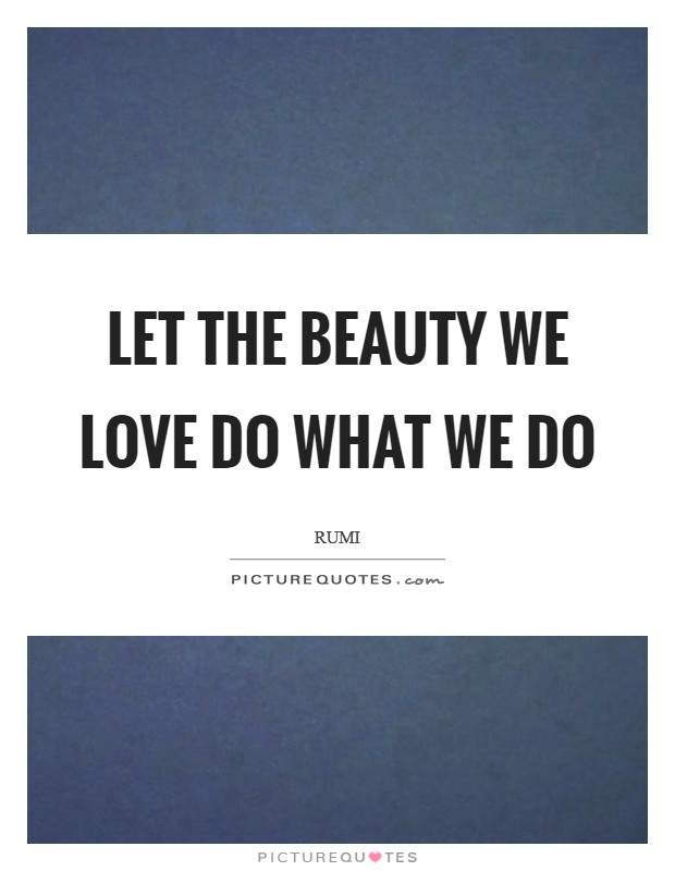 Let the beauty we love do what we do Picture Quote #1