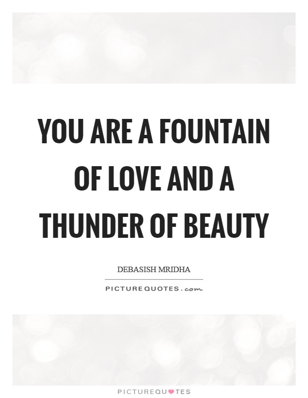 You are a fountain of love and a thunder of beauty Picture Quote #1