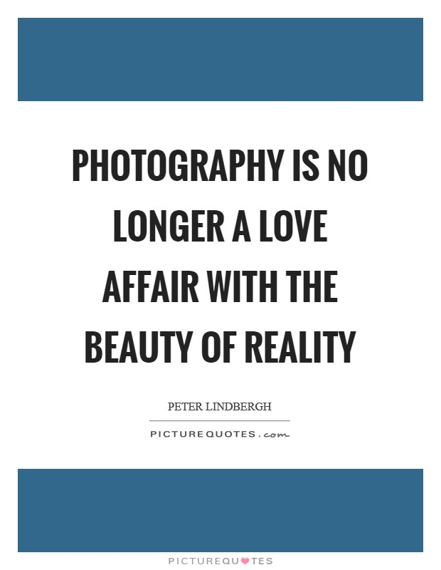 Photography is no longer a love affair with the beauty of reality Picture Quote #1