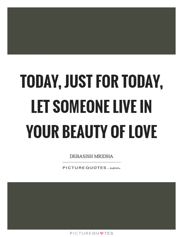 Today, just for today, let someone live in your beauty of love Picture Quote #1