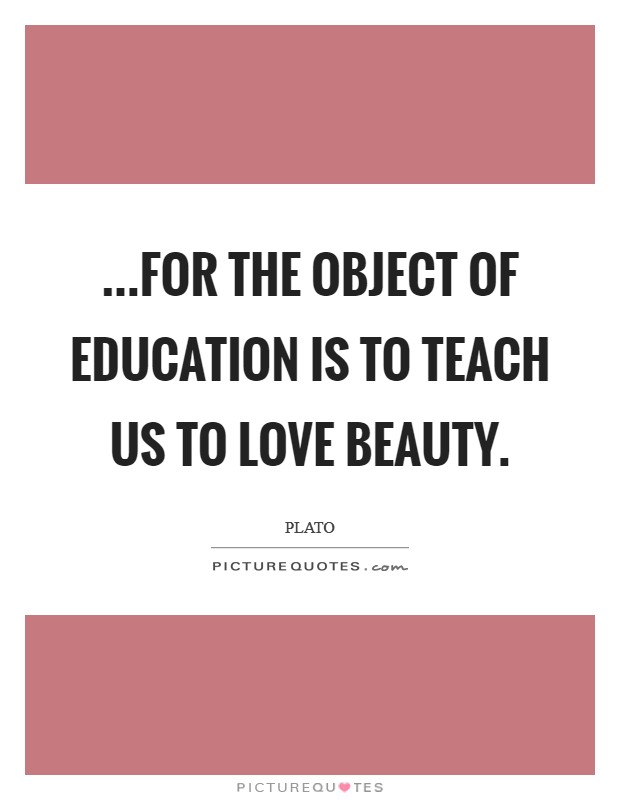 ...for the object of education is to teach us to love beauty Picture Quote #1