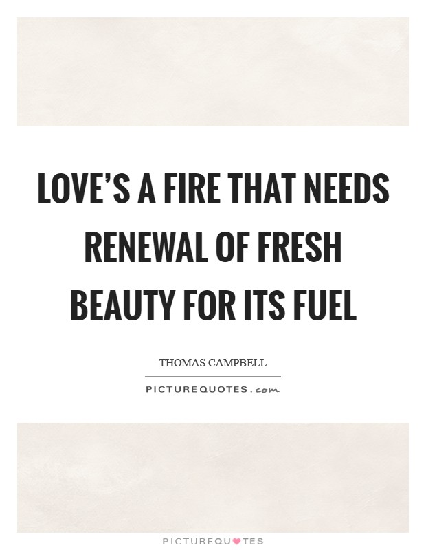 Love's a fire that needs renewal Of fresh beauty for its fuel Picture Quote #1