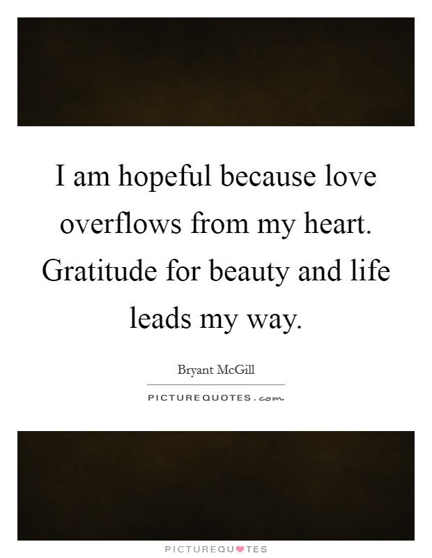 I am hopeful because love overflows from my heart. Gratitude for beauty and life leads my way Picture Quote #1