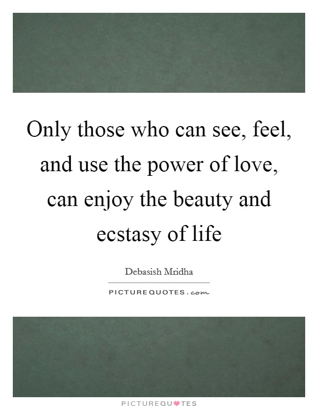 Only those who can see, feel, and use the power of love, can enjoy the beauty and ecstasy of life Picture Quote #1