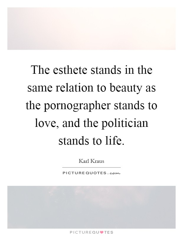 The esthete stands in the same relation to beauty as the pornographer stands to love, and the politician stands to life Picture Quote #1