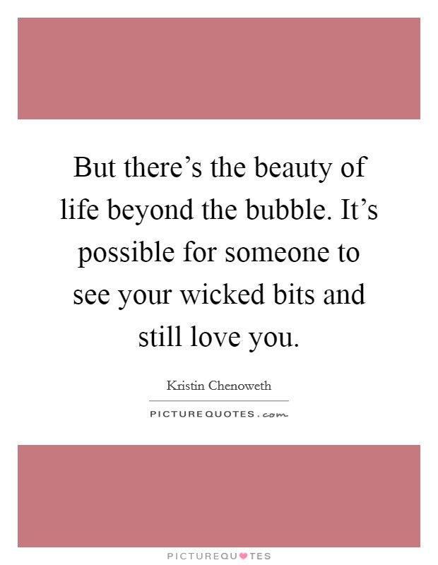 But there's the beauty of life beyond the bubble. It's possible for someone to see your wicked bits and still love you Picture Quote #1