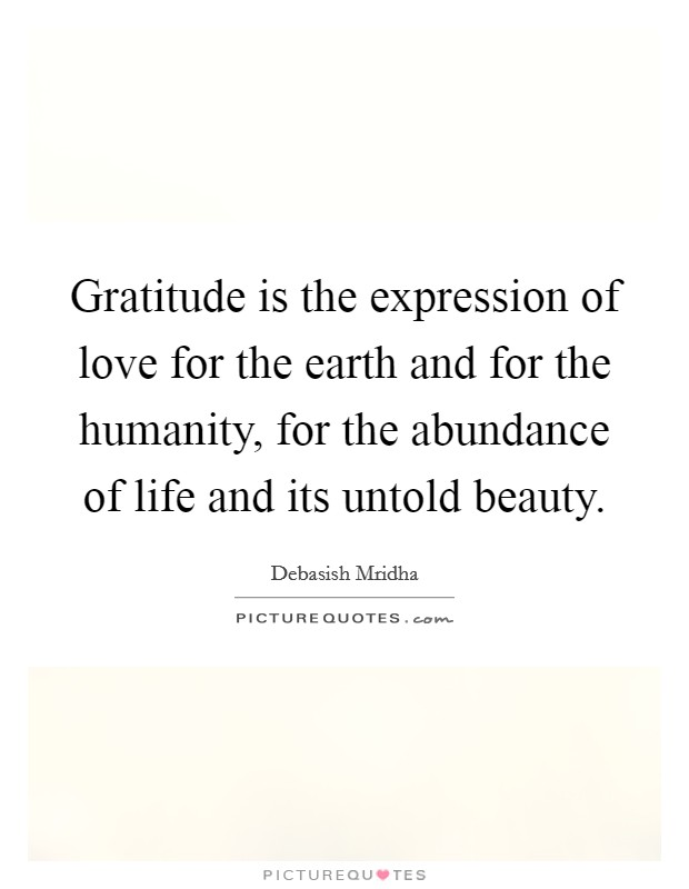 Gratitude is the expression of love for the earth and for the humanity, for the abundance of life and its untold beauty Picture Quote #1