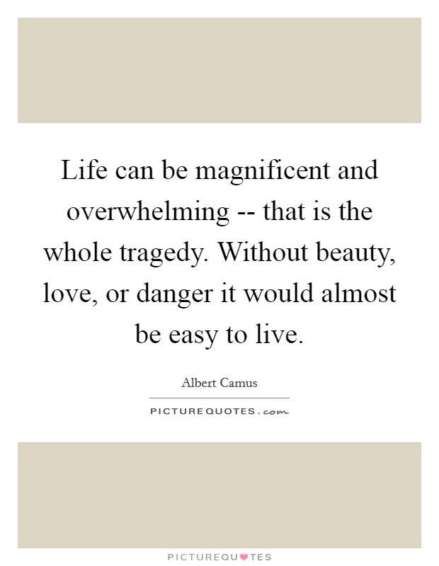 Life can be magnificent and overwhelming -- that is the whole tragedy. Without beauty, love, or danger it would almost be easy to live Picture Quote #1