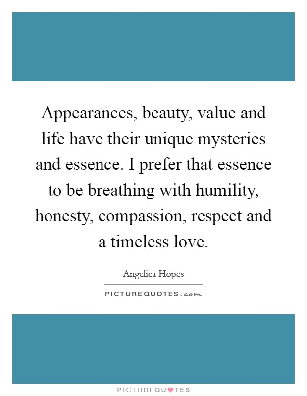 Appearances, beauty, value and life have their unique mysteries and essence. I prefer that essence to be breathing with humility, honesty, compassion, respect and a timeless love Picture Quote #1
