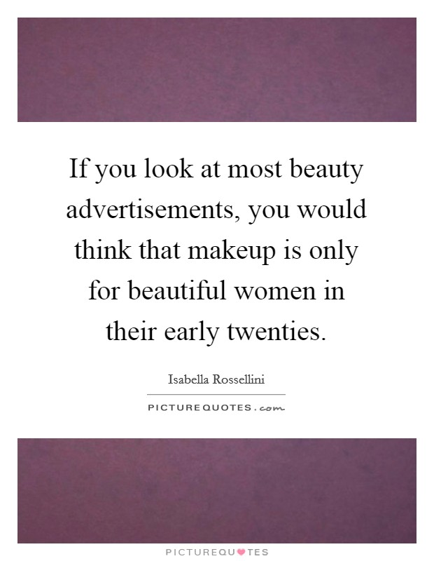 If you look at most beauty advertisements, you would think that makeup is only for beautiful women in their early twenties Picture Quote #1