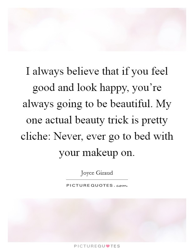 I always believe that if you feel good and look happy, you're always going to be beautiful. My one actual beauty trick is pretty cliche: Never, ever go to bed with your makeup on Picture Quote #1