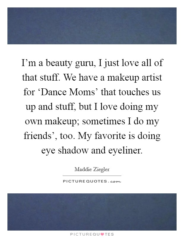 I'm a beauty guru, I just love all of that stuff. We have a makeup artist for 'Dance Moms' that touches us up and stuff, but I love doing my own makeup; sometimes I do my friends', too. My favorite is doing eye shadow and eyeliner Picture Quote #1