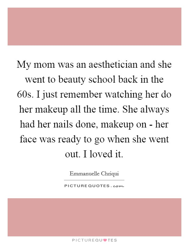 My mom was an aesthetician and she went to beauty school back in the  60s. I just remember watching her do her makeup all the time. She always had her nails done, makeup on - her face was ready to go when she went out. I loved it Picture Quote #1