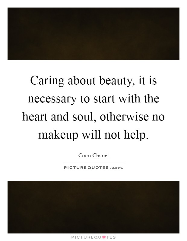 Caring about beauty, it is necessary to start with the heart and soul, otherwise no makeup will not help Picture Quote #1