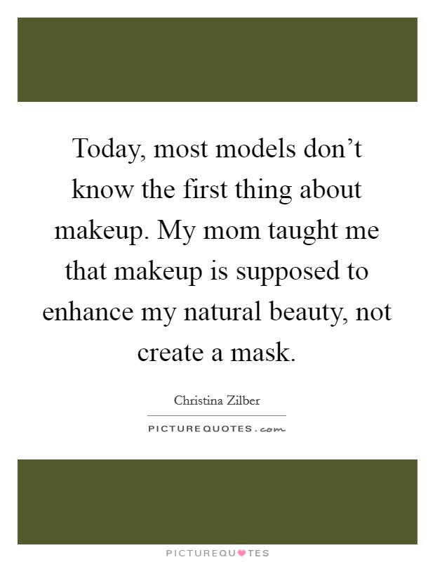 Today, most models don't know the first thing about makeup. My mom taught me that makeup is supposed to enhance my natural beauty, not create a mask Picture Quote #1