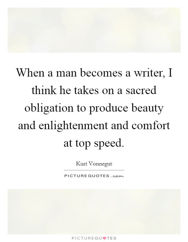 When a man becomes a writer, I think he takes on a sacred obligation to produce beauty and enlightenment and comfort at top speed Picture Quote #1