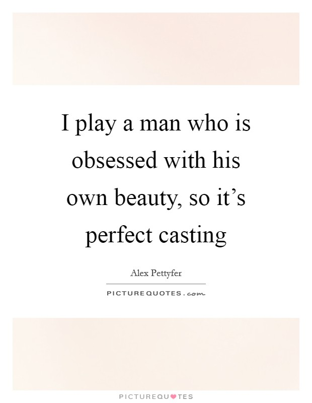 I play a man who is obsessed with his own beauty, so it's perfect casting Picture Quote #1