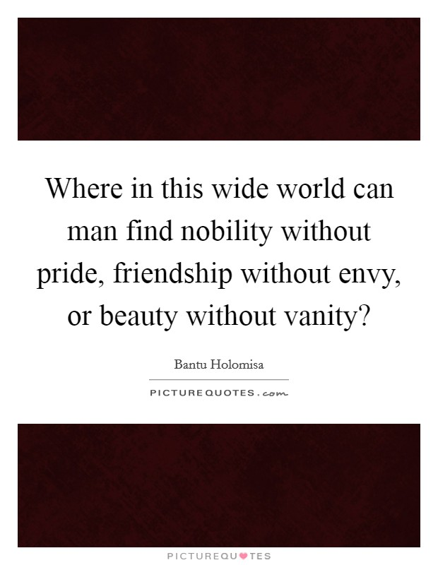 Where in this wide world can man find nobility without pride, friendship without envy, or beauty without vanity? Picture Quote #1