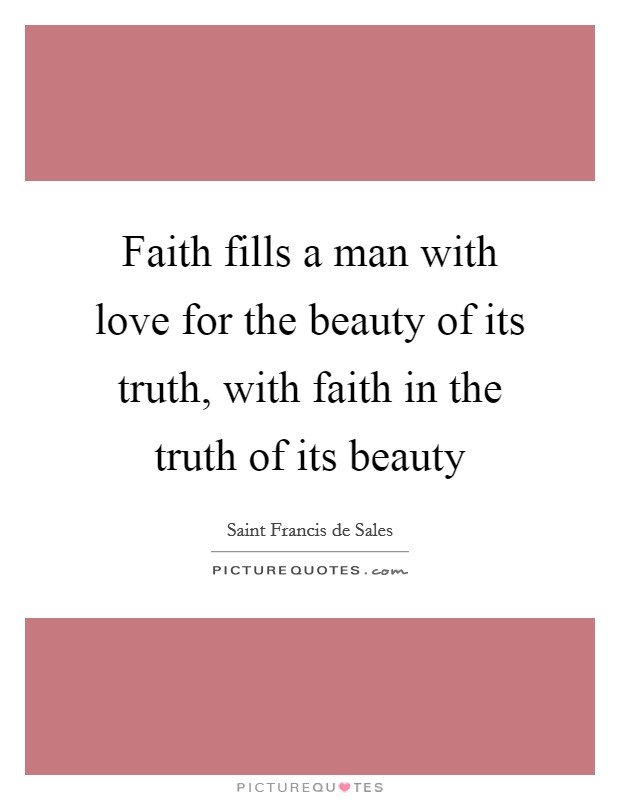 Faith fills a man with love for the beauty of its truth, with faith in the truth of its beauty Picture Quote #1
