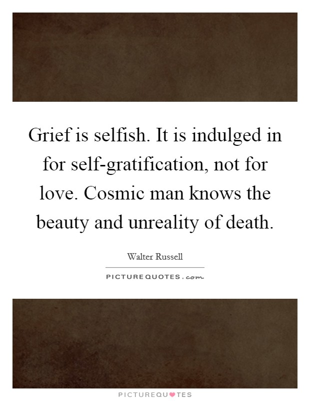 Grief is selfish. It is indulged in for self-gratification, not for love. Cosmic man knows the beauty and unreality of death Picture Quote #1
