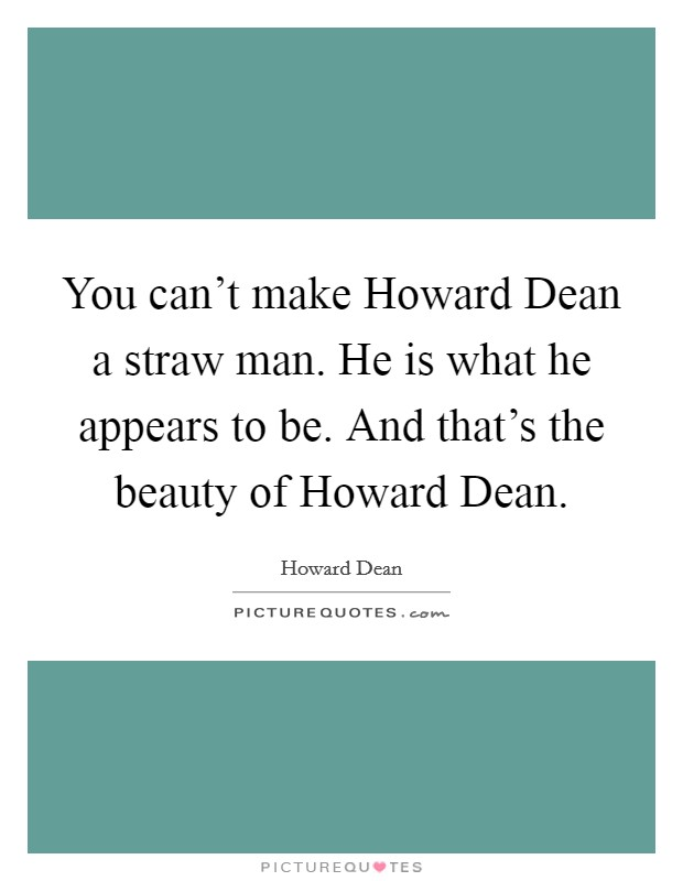 You can't make Howard Dean a straw man. He is what he appears to be. And that's the beauty of Howard Dean Picture Quote #1
